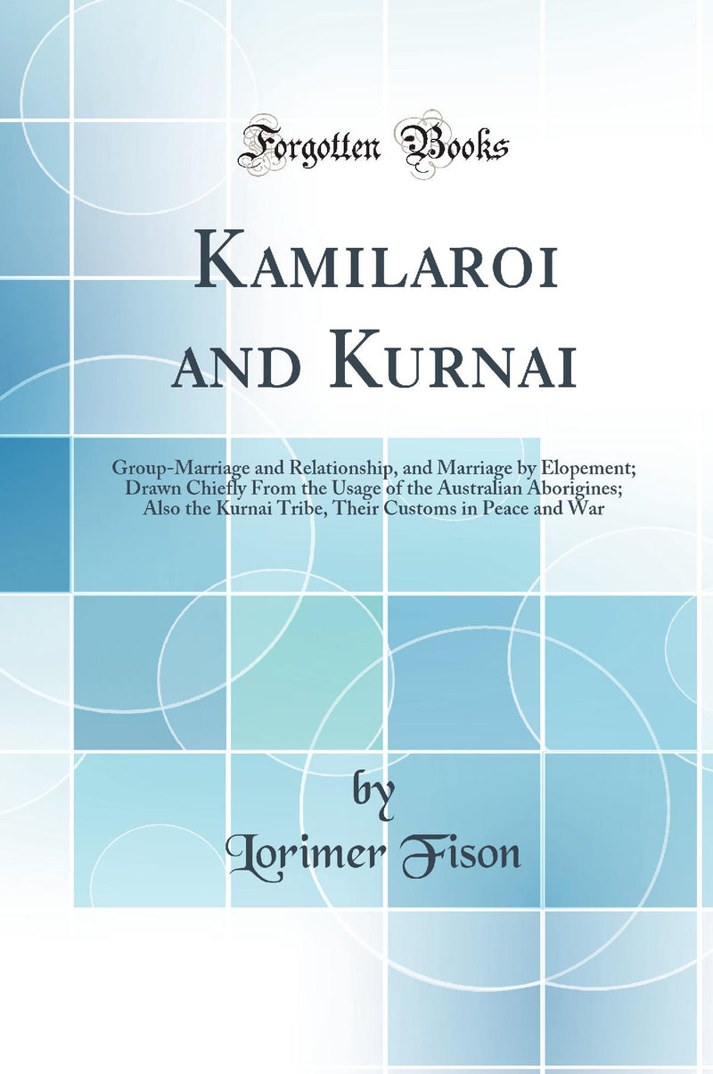 Kamilaroi and Kurnai: Group-Marriage and Relationship, and Marriage by Elopement; Drawn Chiefly From the Usage of the Australian Aborigines; Also the Kurnai Tribe, Their Customs in Peace and War (Classic Reprint)