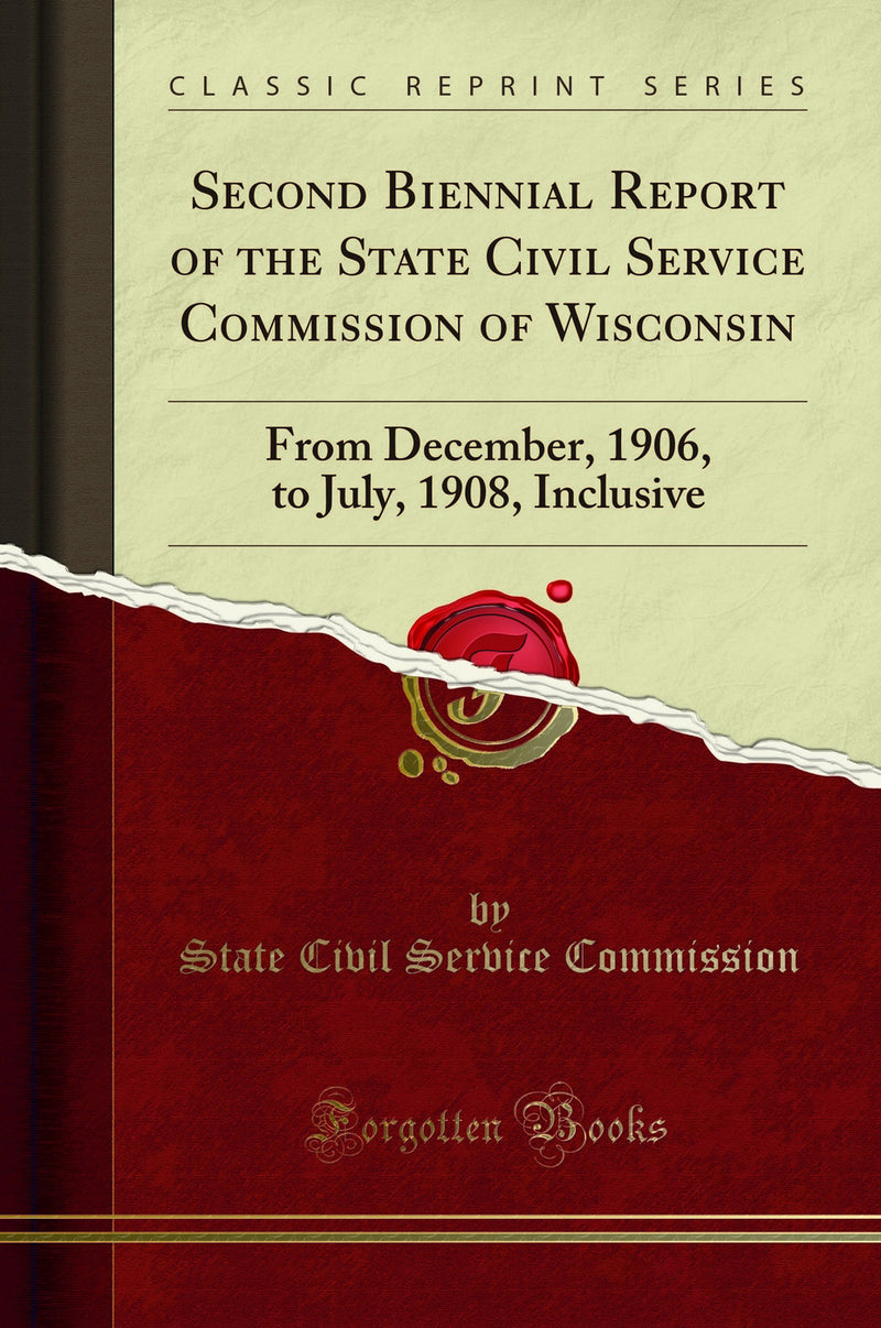 Second Biennial Report of the State Civil Service Commission of Wisconsin: From December, 1906, to July, 1908, Inclusive (Classic Reprint)