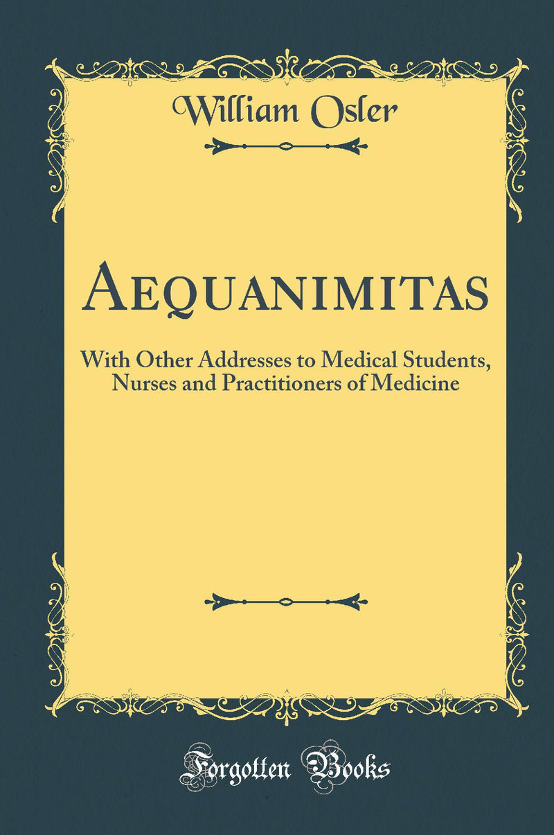 Aequanimitas: With Other Addresses to Medical Students, Nurses and Practitioners of Medicine (Classic Reprint)
