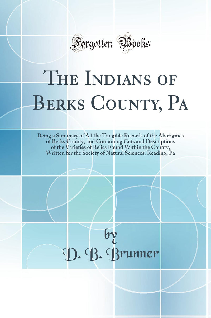 The Indians of Berks County, Pa: Being a Summary of All the Tangible Records of the Aborigines of Berks County, and Containing Cuts and Descriptions of the Varieties of Relics Found Within the County, Written for the Society of Natural Sciences, Reading