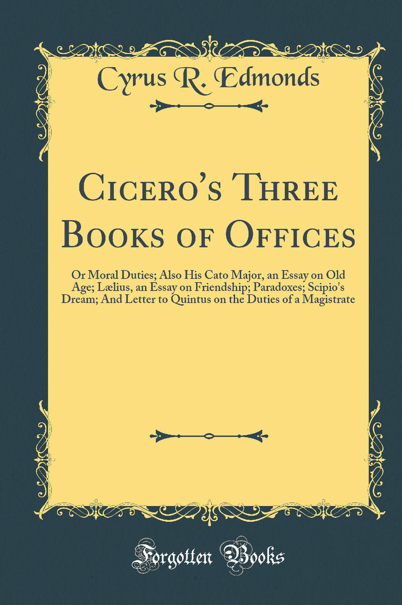 Cicero's Three Books of Offices: Or Moral Duties; Also His Cato Major, an Essay on Old Age; L?lius, an Essay on Friendship; Paradoxes; Scipio's Dream; And Letter to Quintus on the Duties of a Magistrate (Classic Reprint)