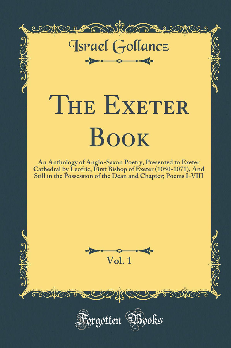 The Exeter Book, Vol. 1: An Anthology of Anglo-Saxon Poetry, Presented to Exeter Cathedral by Leofric, First Bishop of Exeter (1050-1071), And Still in the Possession of the Dean and Chapter; Poems I-VIII (Classic Reprint)