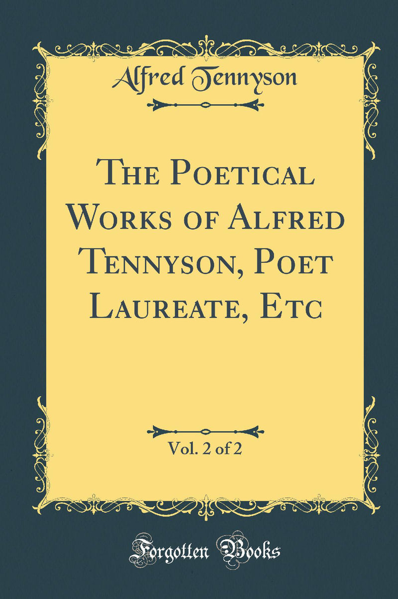 The Poetical Works of Alfred Tennyson, Poet Laureate, Etc, Vol. 2 of 2 (Classic Reprint)