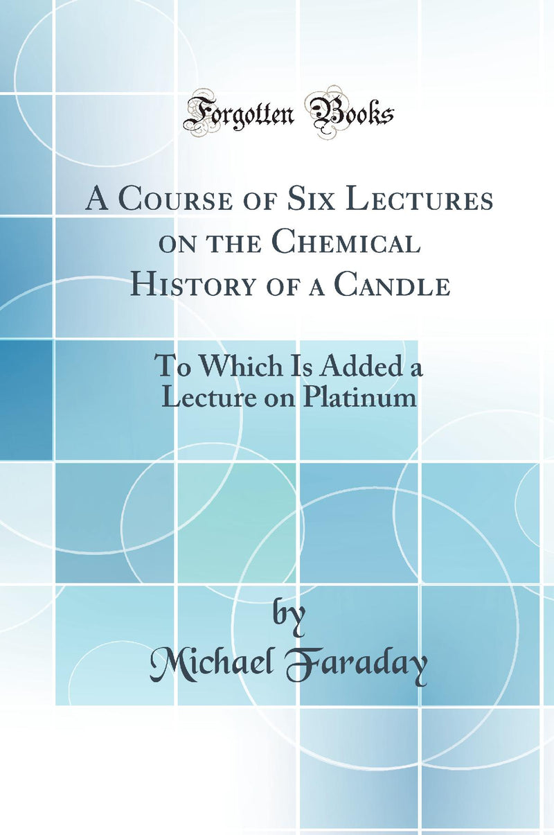 A Course of Six Lectures on the Chemical History of a Candle: To Which Is Added a Lecture on Platinum (Classic Reprint)