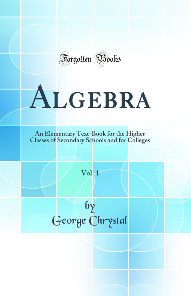 Algebra, Vol. 1: An Elementary Text-Book for the Higher Classes of Secondary Schools and for Colleges (Classic Reprint)