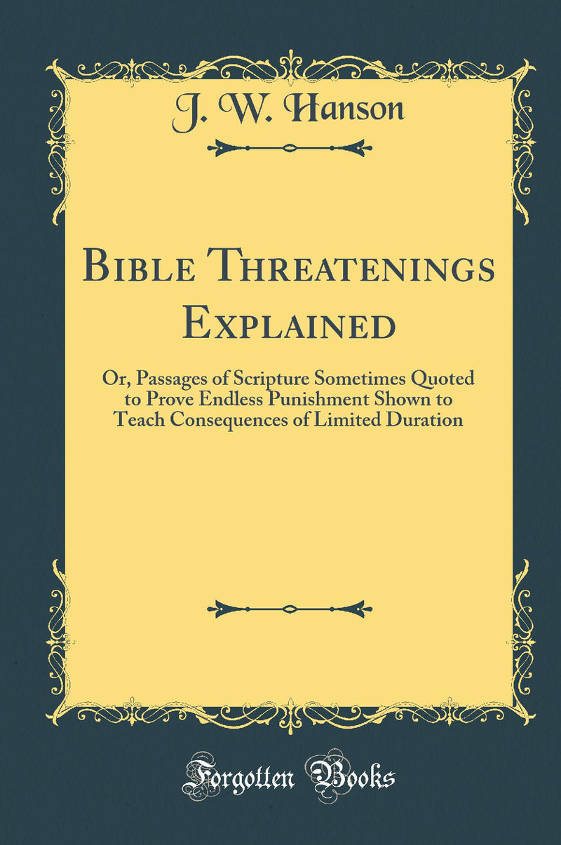 Bible Threatenings Explained: Or, Passages of Scripture Sometimes Quoted to Prove Endless Punishment Shown to Teach Consequences of Limited Duration (Classic Reprint)