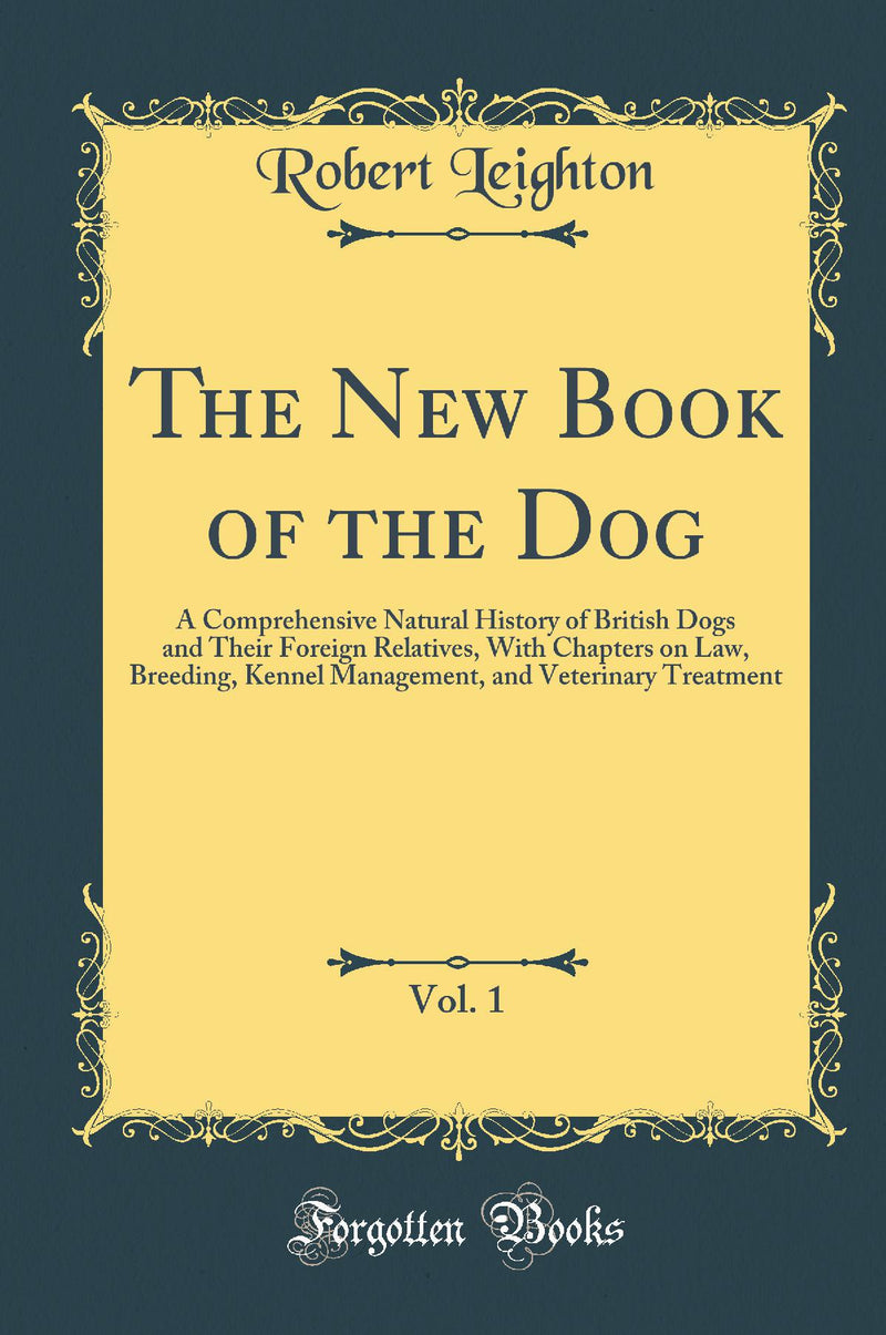 The New Book of the Dog, Vol. 1: A Comprehensive Natural History of British Dogs and Their Foreign Relatives, With Chapters on Law, Breeding, Kennel Management, and Veterinary Treatment (Classic Reprint)