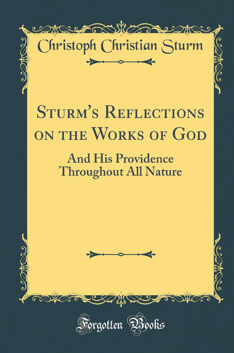 Sturm's Reflections on the Works of God: And His Providence Throughout All Nature (Classic Reprint)