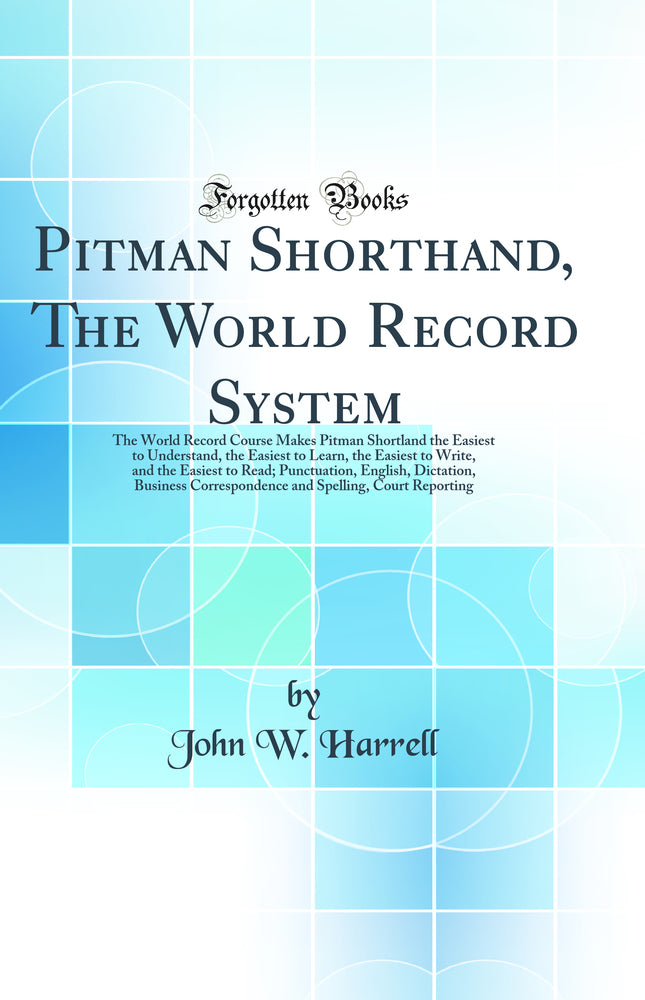 Pitman Shorthand, The World Record System: The World Record Course Makes Pitman Shortland the Easiest to Understand, the Easiest to Learn, the Easiest to Write, and the Easiest to Read; Punctuation, English, Dictation, Business Correspondence and Spelli