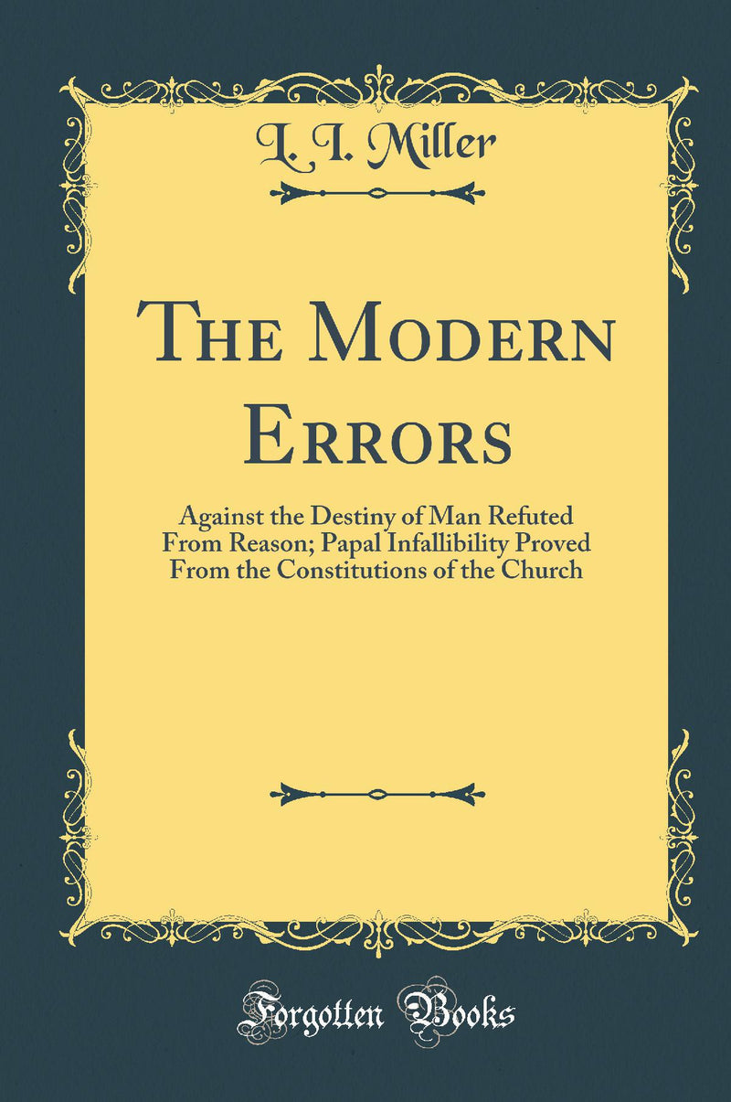 The Modern Errors: Against the Destiny of Man Refuted From Reason; Papal Infallibility Proved From the Constitutions of the Church (Classic Reprint)