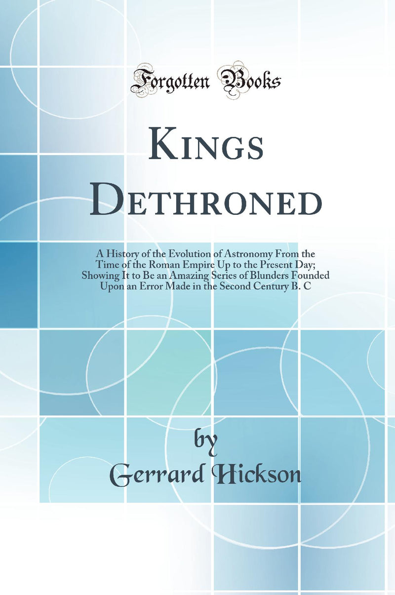 Kings Dethroned: A History of the Evolution of Astronomy From the Time of the Roman Empire Up to the Present Day; Showing It to Be an Amazing Series of Blunders Founded Upon an Error Made in the Second Century B. C (Classic Reprint)