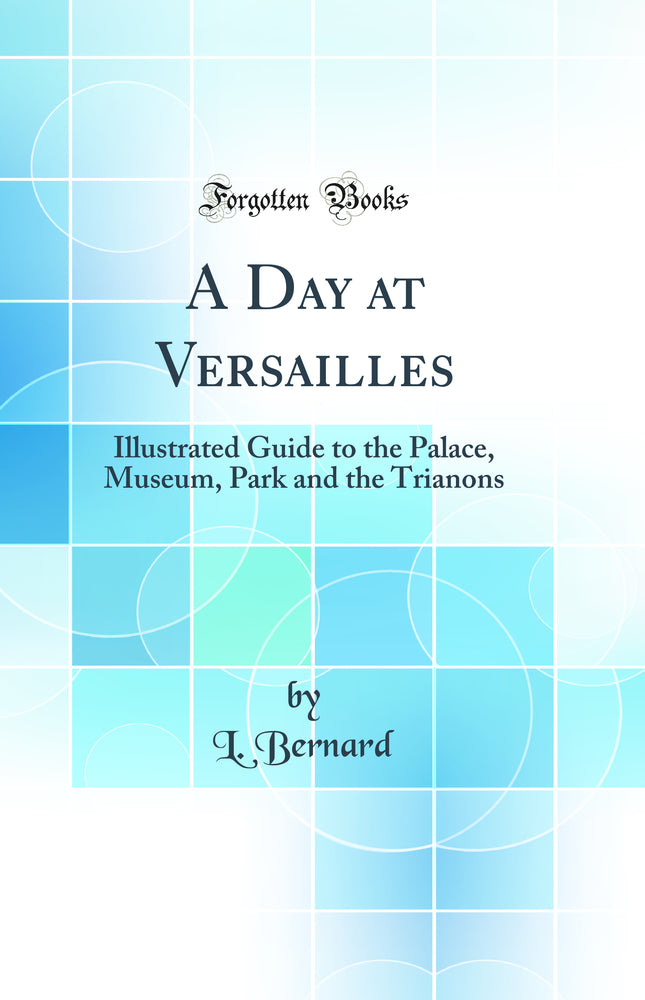 A Day at Versailles: Illustrated Guide to the Palace, Museum, Park and the Trianons (Classic Reprint)