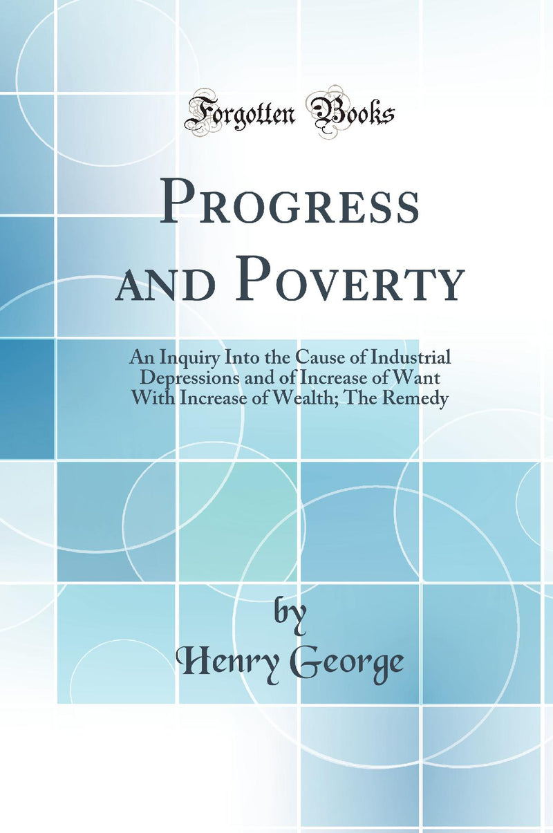 Progress and Poverty: An Inquiry Into the Cause of Industrial Depressions and of Increase of Want With Increase of Wealth; The Remedy (Classic Reprint)