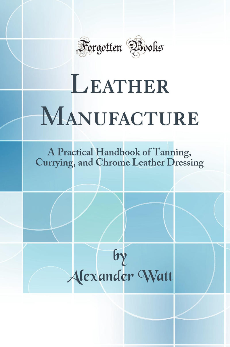 Leather Manufacture: A Practical Handbook of Tanning, Currying, and Chrome Leather Dressing (Classic Reprint)