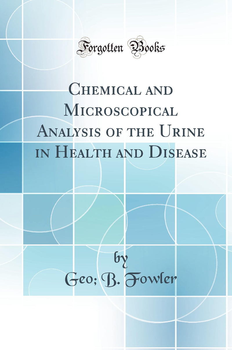 Chemical and Microscopical Analysis of the Urine in Health and Disease (Classic Reprint)