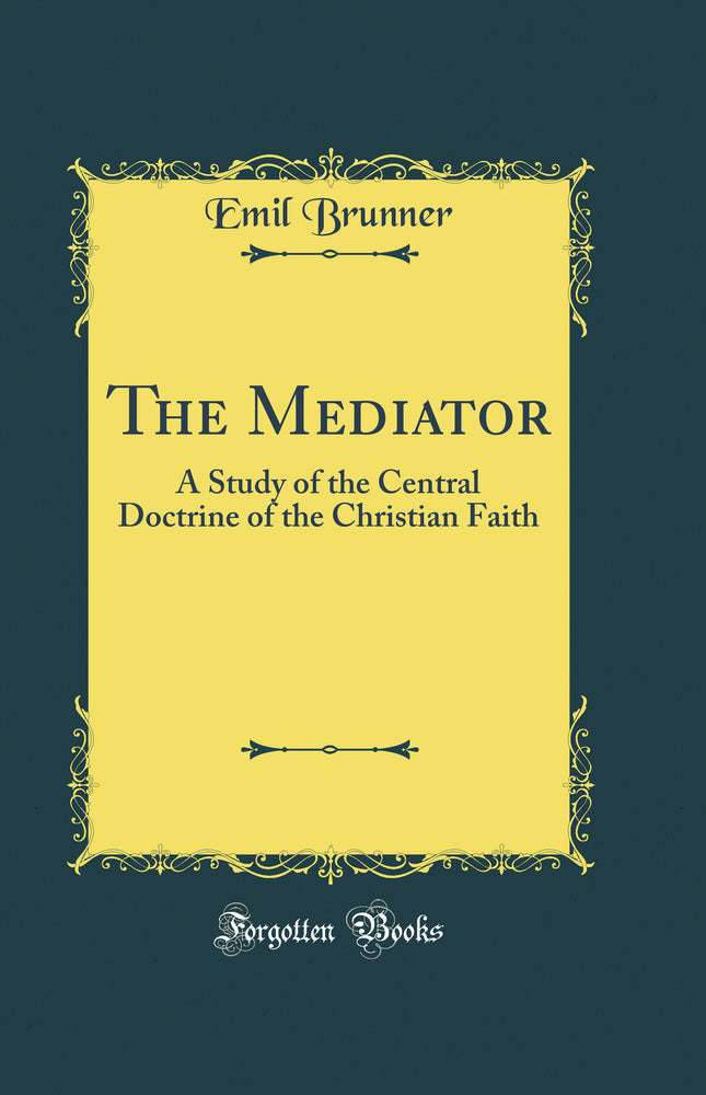 The Mediator: A Study of the Central Doctrine of the Christian Faith (Classic Reprint)