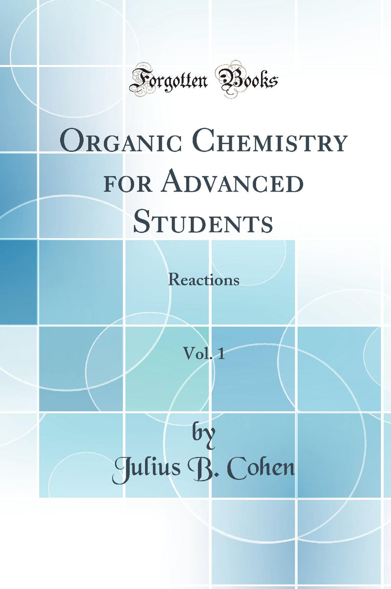 Organic Chemistry for Advanced Students, Vol. 1: Reactions (Classic Reprint)