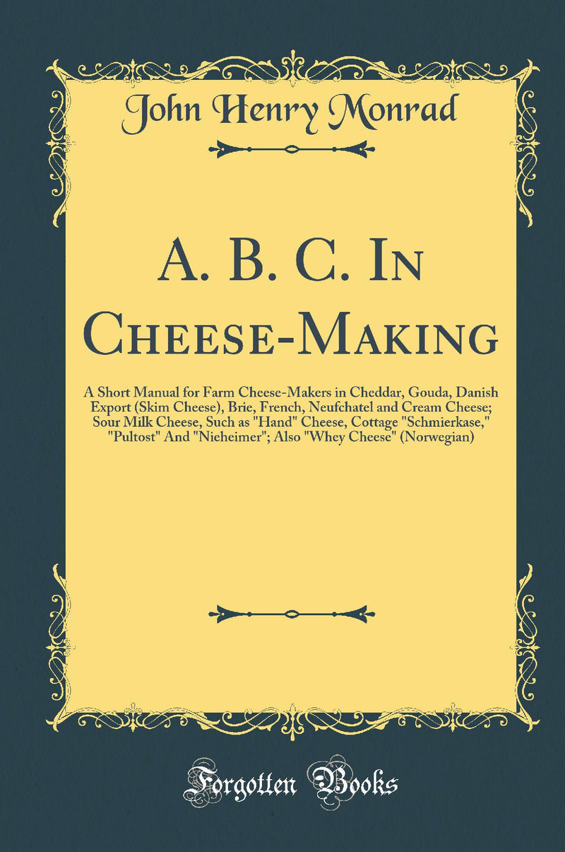 "A. B. C. In Cheese-Making: A Short Manual for Farm Cheese-Makers in Cheddar, Gouda, Danish Export (Skim Cheese), Brie, French, Neufchatel and Cream Cheese; Sour Milk Cheese, Such as ""Hand"" Cheese, Cottage ""Schmierkase,"" ""Pultost"" And ""Nieheimer""; Also """