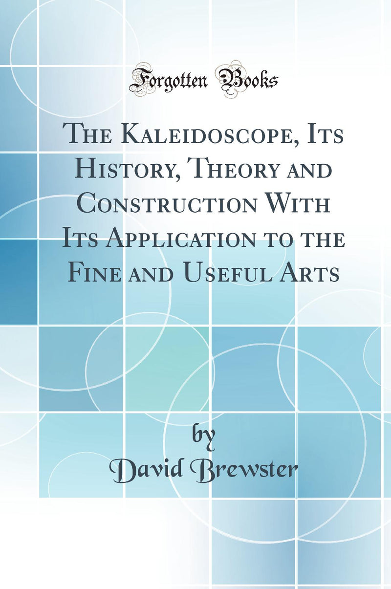 The Kaleidoscope, Its History, Theory and Construction With Its Application to the Fine and Useful Arts (Classic Reprint)
