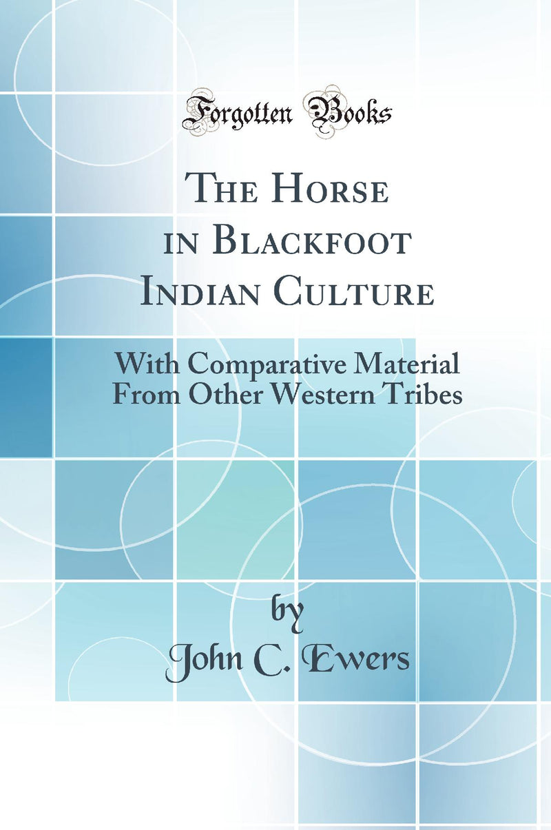 The Horse in Blackfoot Indian Culture: With Comparative Material From Other Western Tribes (Classic Reprint)