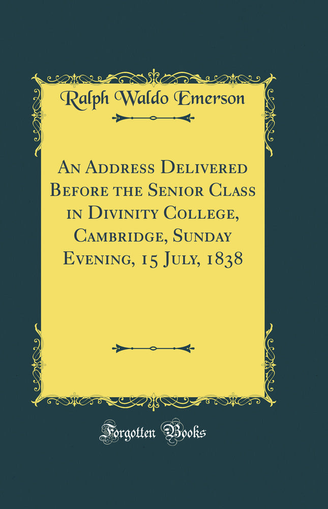 An Address Delivered Before the Senior Class in Divinity College, Cambridge, Sunday Evening, 15 July, 1838 (Classic Reprint)