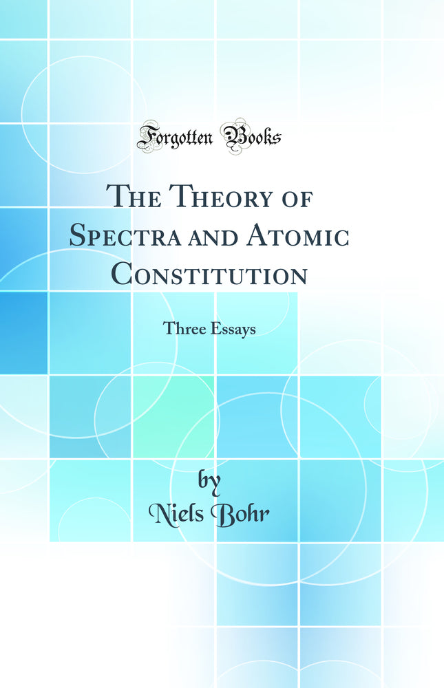 The Theory of Spectra and Atomic Constitution: Three Essays (Classic Reprint)
