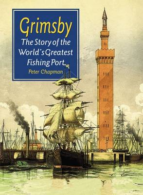 Grimsby: The Story of the World???s Greatest Fishing Port
