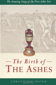 The Birth of the Ashes. The Amazing Story of the First Ashes Test.