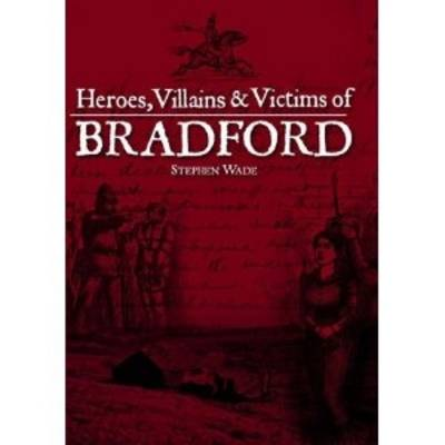 Heroes, Villains & Victims of Bradford