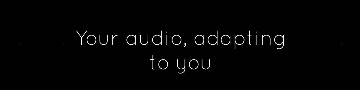 Your audio, adapting to you