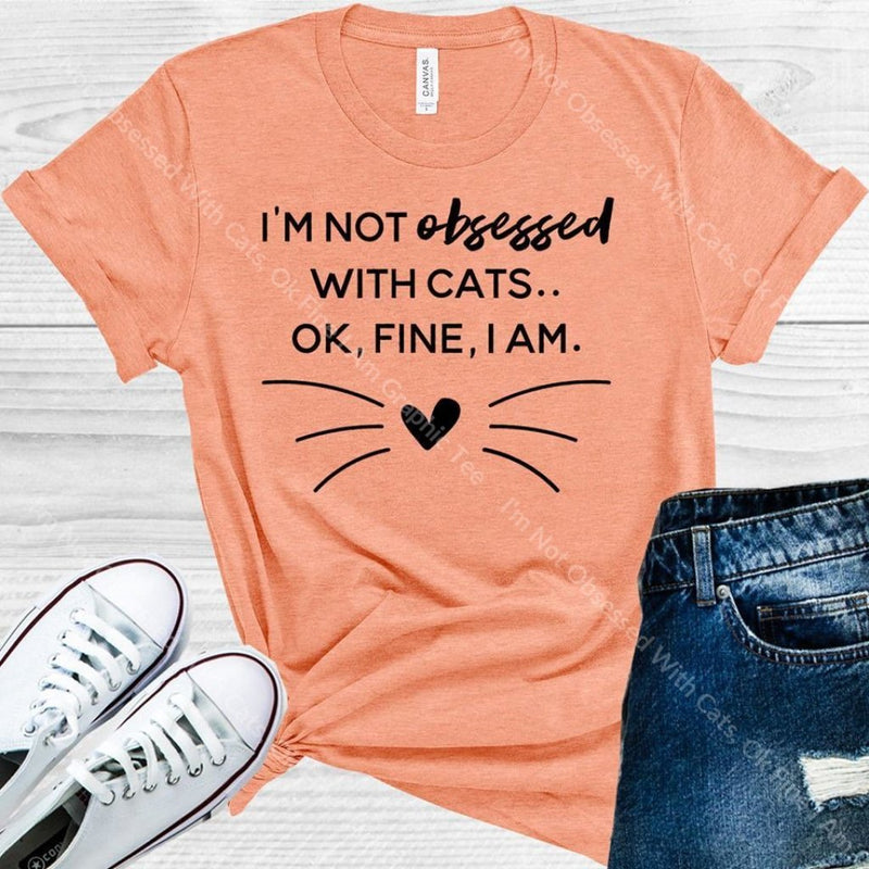 Im Not Obsessed With Cats Ok Fine I Am Graphic Tee Graphic Tee