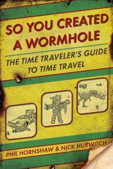 So You Created a Wormhole - The Time Travelers Guide to Time Travel