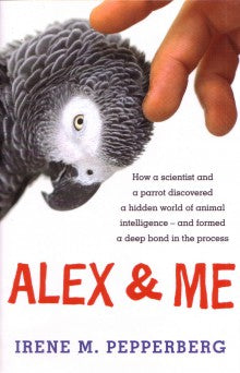 Alex & Me - How a Scientist and a Parrot Discovered a Hidden World of Animal Intelligence and Formed a Deep Bond in the Process