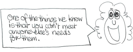 One of the things we know is that you can't meet anyone else's needs for them