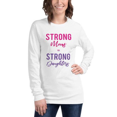 Strong Moms = Strong Daughters Long Sleeve Tee