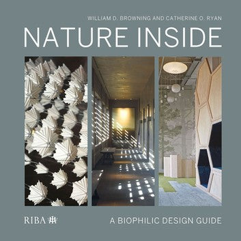 Nature Inside: A Biophilic Design Guide by Catherine O. Ryan and William J. Browning