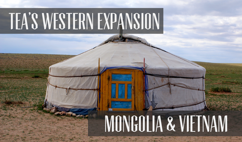 Tea's Western Expansion - Mongolia & Vietnam