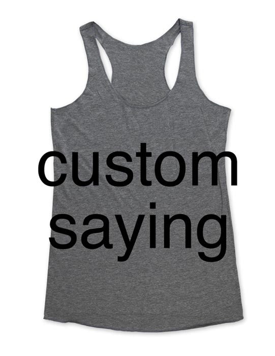 Custom Saying - Printed on Soft Tri-Blend Racerback Tank - wallsparks edenbella - All Sales Final for Custom Items