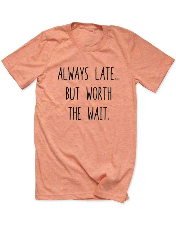 Always Late But Worth the Wait - Men / Unisex T-Shirt - funny birthday gift tee - Many Sizes and Colors available