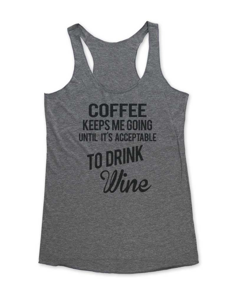 Coffee keeps me going until it's acceptable to drink Wine - Soft Tri-Blend Racerback Tank - Fitness workout gym exercise tank