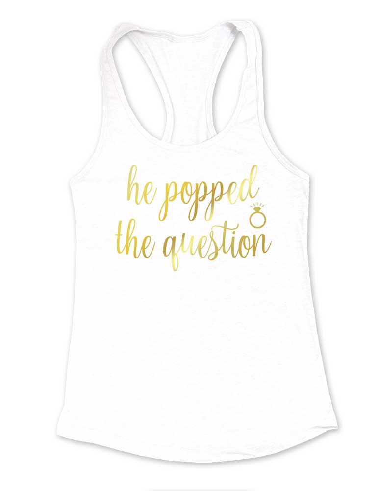 "Poppin' - He popped the question - Gold Metallic Print - Bridal wedding bride - Racerback Tank 60/40 - Matches ""We're poppin' bottles"""