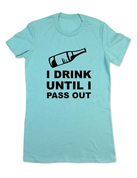 I DRINK Until I Pass Out Funny Shirt - Women & Men Shirt
