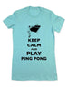 Keep Calm And Play Ping Pong - Women & Men Shirt