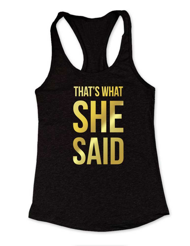 "She Said - That's What She Said - Gold Metallic Print - Bridesmaid wedding bachelorette party - Racerback Tank 60/40 - Matches ""I Said Yes!"""