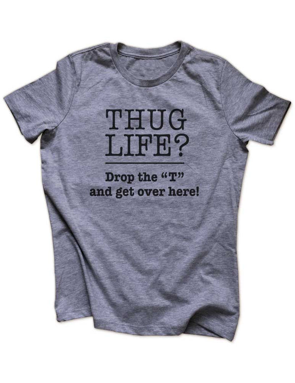 "Thug Life? Drop the ""T"" and get over here! - Funny workout running Women & Unisex/Men Heather & Triblend Shirt"