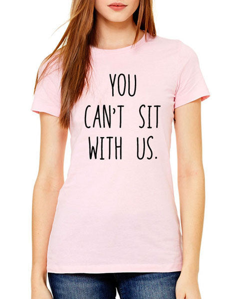 You Can't Sit With Us - Women & Men Shirt