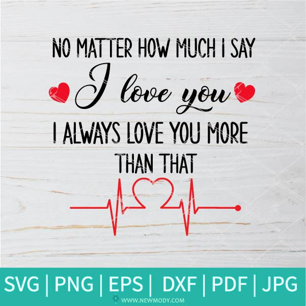 No Matter How Much I Say I Love You SVG - I Always Love You More Than That SVG  - I Love You SVG
