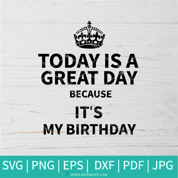 Today Is a Great Day Because It's My Birthday SVG - Happy Birthday SVG -  Keep Calm Crown SVG