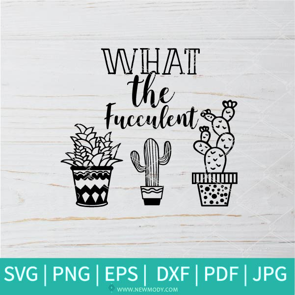 What The Fucculent SVG - Succulent SVG - Cactus SVG - Cacti SVG