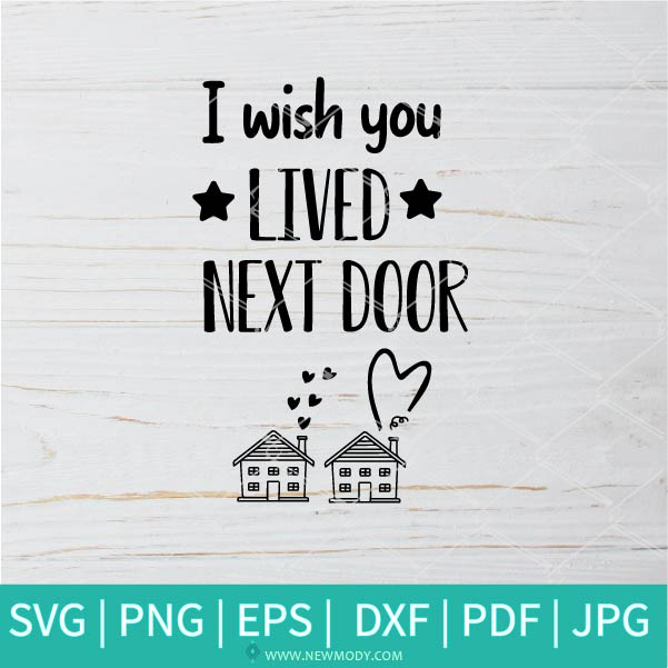 I Wish You Lived Next Door SVG - Love SVG - Friends  SVG